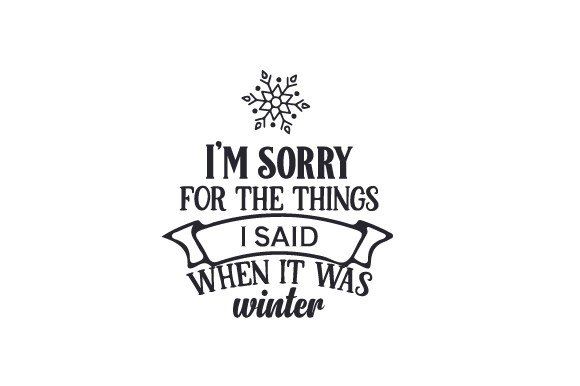 I'm Sorry for the Things I Said when It Was Winter Quotes Craft Cut File By Creative Fabrica Crafts