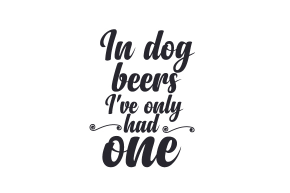 In Dog Beers I Ve Only Had One Svg Cut File By Creative