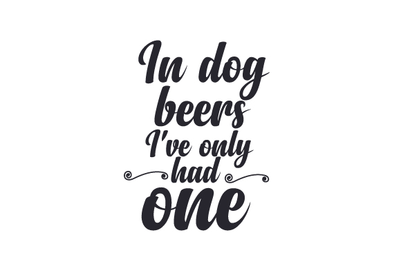 In Dog Beers I've Only Had One Food & Drinks Craft Cut File By Creative Fabrica Crafts