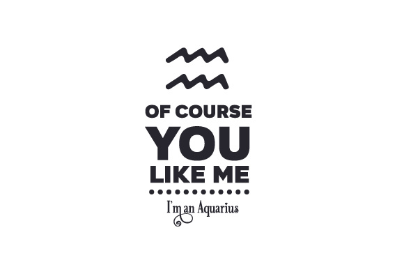 Of Course You Like Me I M An Aquarius Svg Cut File By