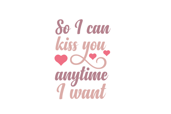 So I Can Kiss You Anytime I Want Love Craft Cut File By Creative Fabrica Crafts
