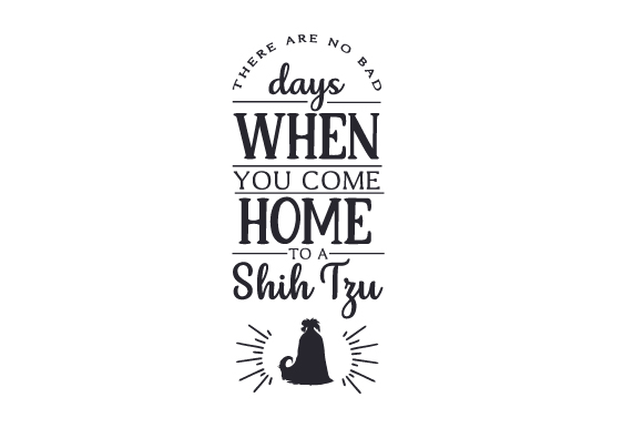 There Are No Bad Days when You Come Home to a Shih Tzu Dogs Craft Cut File By Creative Fabrica Crafts