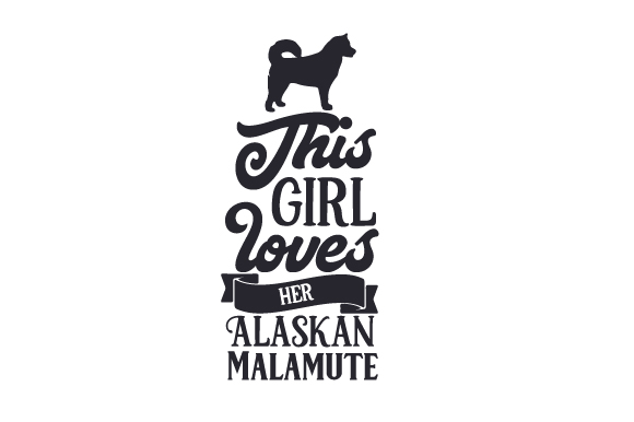 This Girl Loves Her Alaskan Malamute Dogs Craft Cut File By Creative Fabrica Crafts
