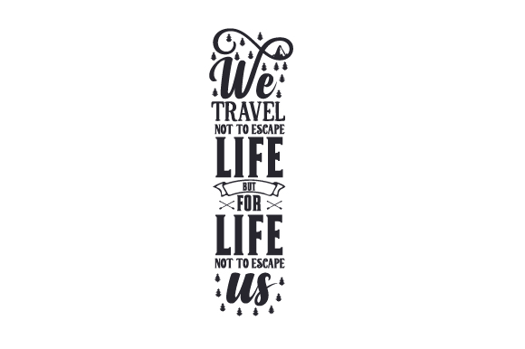 We Travel Not to Escape Life but for Life Not to Escape Us Travel Craft Cut File By Creative Fabrica Crafts