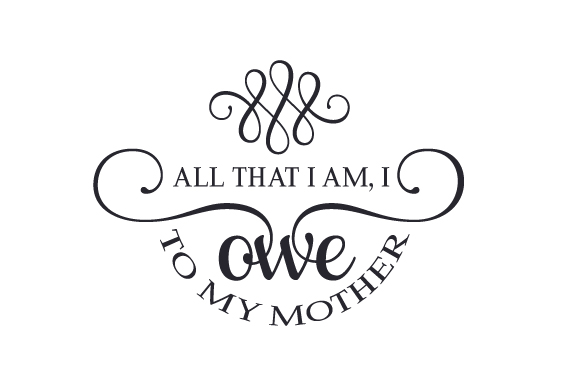 All That I Am, I Owe to My Mother Mother's Day Craft Cut File By Creative Fabrica Crafts
