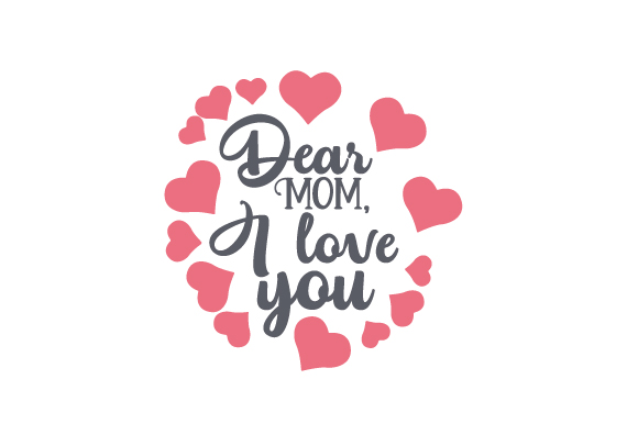 Dear Mom, I Love You Mother's Day Craft Cut File By Creative Fabrica Crafts