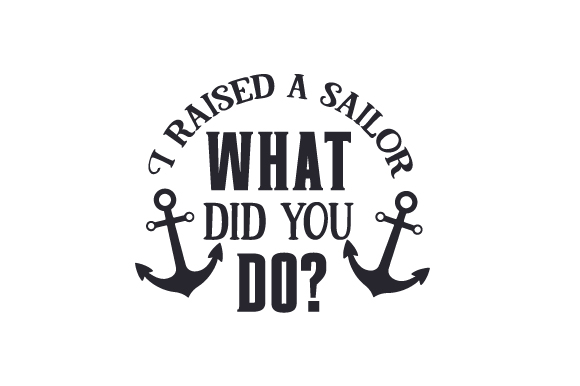I Raised a Sailor - What Did You Do? Military Craft Cut File By Creative Fabrica Crafts
