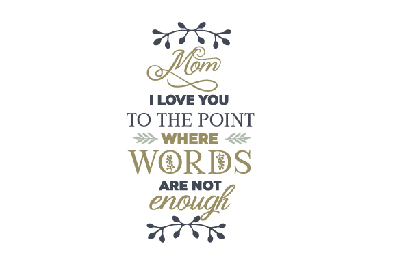 Mom - I Love You to the Point Where Words Are Not Enough Mother's Day Craft Cut File By Creative Fabrica Crafts