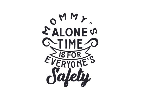 Mommy's Alone Time is for Everyone's Safety Mother's Day Craft Cut File By Creative Fabrica Crafts