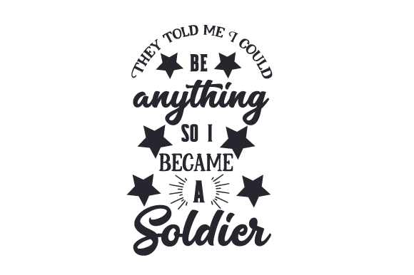 They Told Me I Could Be Anything, so I Became a Soldier Military Craft Cut File By Creative Fabrica Crafts