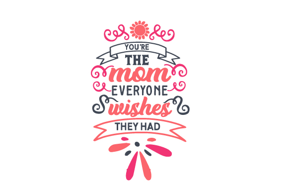 You're the Mom Everyone Wishes They Had Mother's Day Craft Cut File By Creative Fabrica Crafts