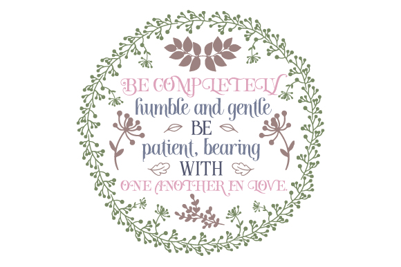 Download Free Be Completely Humble And Gentle Be Patient Bearing With One for Cricut Explore, Silhouette and other cutting machines.