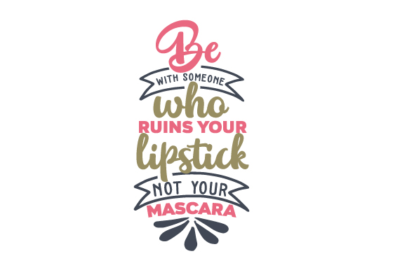 Be with Someone Who Ruins Your Lipstick, Not Your Mascara Beauty & Fashion Craft Cut File By Creative Fabrica Crafts