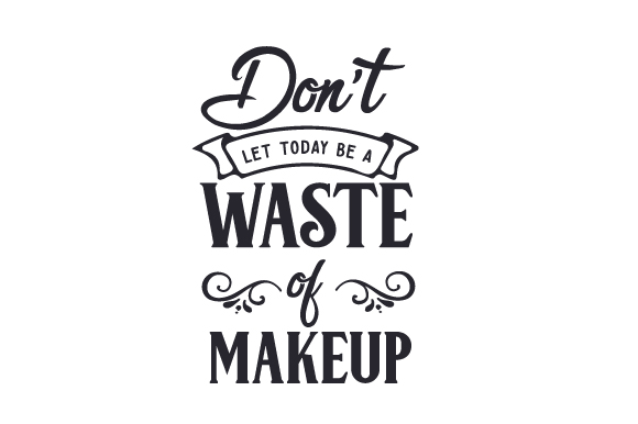 Don't Let Today Be a Waste of Makeup Beauty & Fashion Craft Cut File By Creative Fabrica Crafts - Image 1