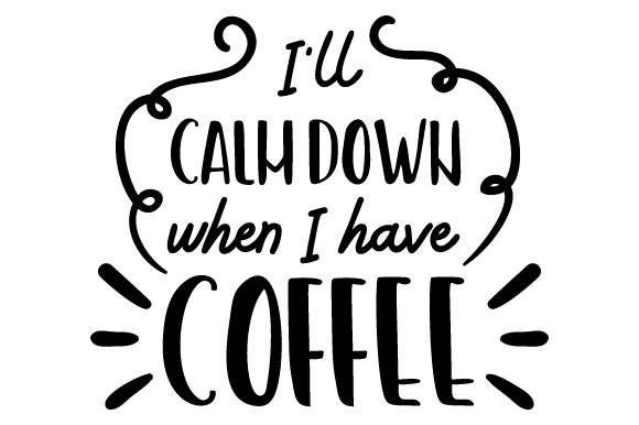 I'll Calm Down when I Have Coffee Coffee Craft Cut File By Creative Fabrica Crafts