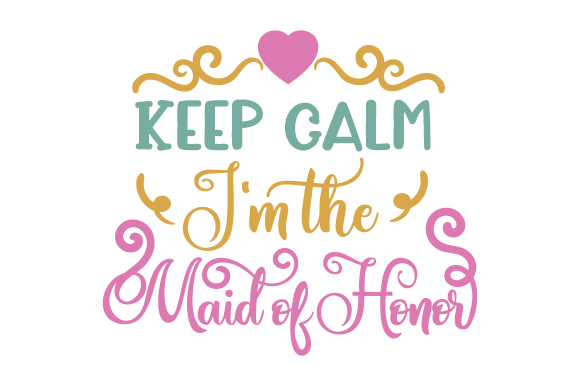 Keep Calm - I'm the Maid of Honor Wedding Craft Cut File By Creative Fabrica Crafts