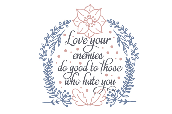 Download Free Love Your Enemies Do Good To Those Who Hate You Svg Cut File By for Cricut Explore, Silhouette and other cutting machines.