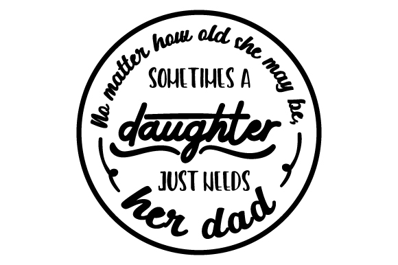 No Matter How Old She May Be, Sometimes a Girl Just Needs Her Dad Father's Day Craft Cut File By Creative Fabrica Crafts