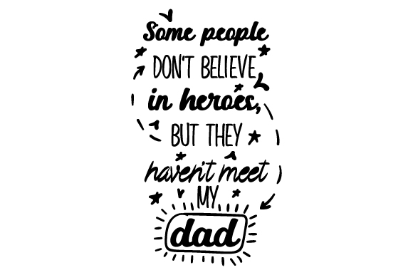 Download Free Some People Don T Believe In Heroes But They Haven T Meet My Dad for Cricut Explore, Silhouette and other cutting machines.