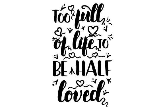 Download Free Too Full Of Life To Be Half Loved Archivos De Corte Svg Por for Cricut Explore, Silhouette and other cutting machines.