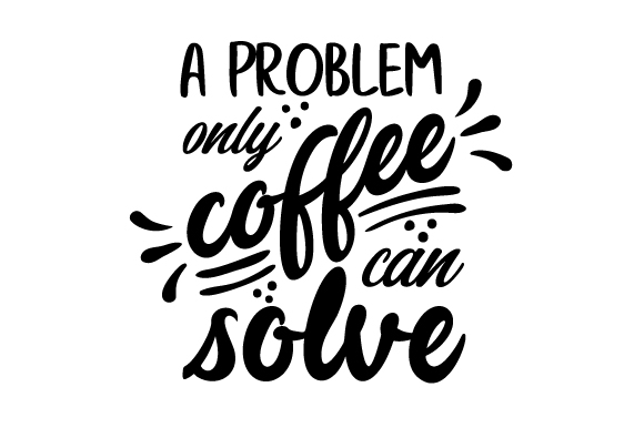 A Problem Only Coffee Can Solve Coffee Craft Cut File By Creative Fabrica Crafts