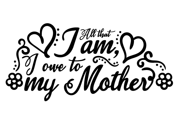 All That I Am I Owe To My Mother Svg Cut File By Creative Fabrica Crafts Creative Fabrica