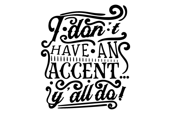 I Don't Have an Accent...y'all Do! Quotes Craft Cut File By Creative Fabrica Crafts