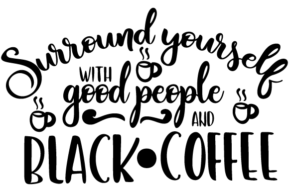 Download Free Surround Yourself With Good People And Black Coffee Svg Cut File for Cricut Explore, Silhouette and other cutting machines.