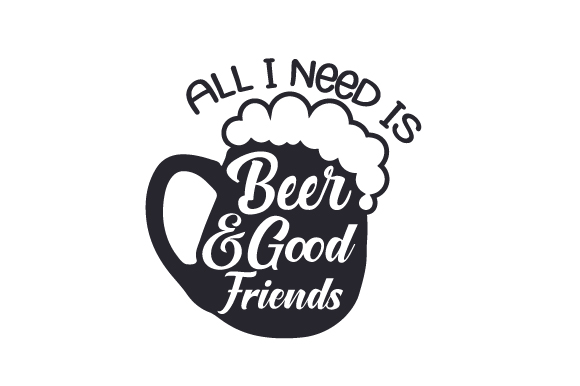 All I Need is Beer and Good Friends Friendship Craft Cut File By Creative Fabrica Crafts