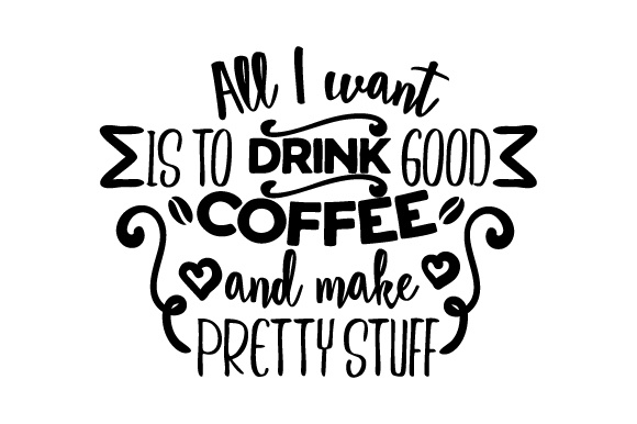 All I Want is to Drink Good Coffee and Make Pretty Stuff Coffee Craft Cut File By Creative Fabrica Crafts