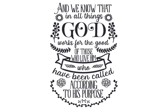 And We Know That In All Things God Works For The Good Of Those Who