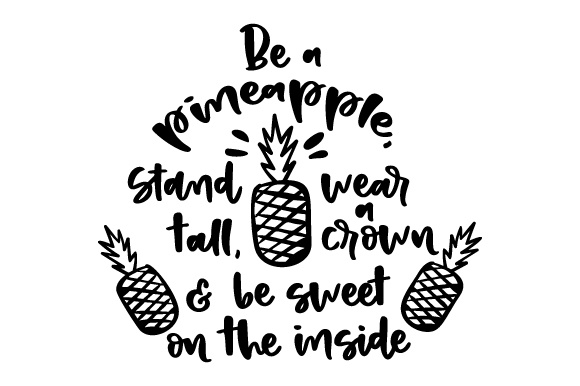 Download Free Be A Pineapple Stand Tall Wear A Crown Be Sweet On The Inside for Cricut Explore, Silhouette and other cutting machines.