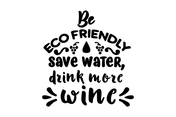 Download Free Be Eco Friendly Save Water Drink More Wine Archivos De Corte for Cricut Explore, Silhouette and other cutting machines.