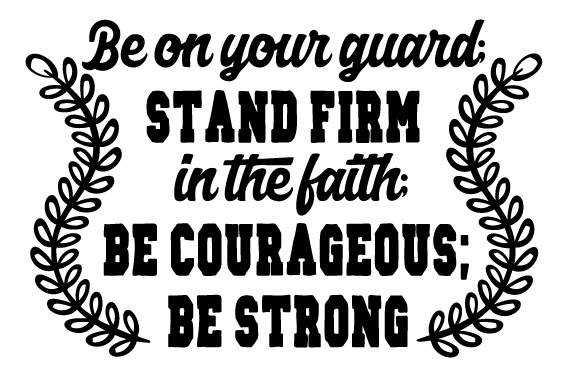 Stand Firm Designs : Be on your guard stand firm in the faith courageous