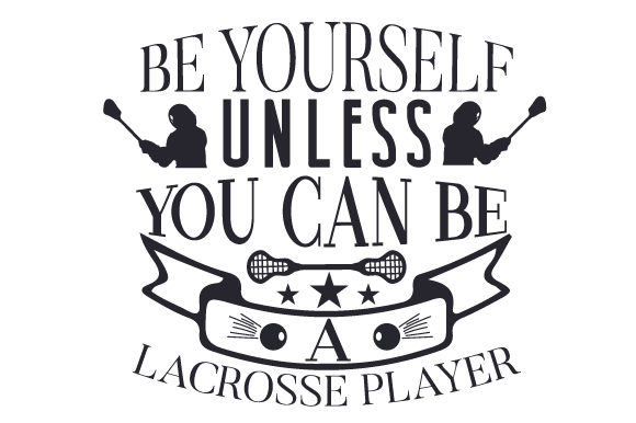 Download Free Be Yourself Unless You Can Be A Lacrosse Player Svg Cut File By for Cricut Explore, Silhouette and other cutting machines.