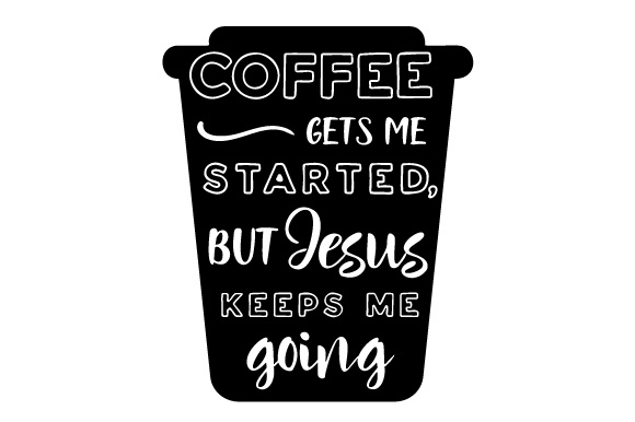 Coffee Gets Me Started, but Jesus Keeps Me Going Coffee Craft Cut File By Creative Fabrica Crafts