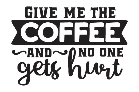 Give Me The Coffee And No One Gets Hurt Svg Cut File By Creative Fabrica Crafts Creative Fabrica