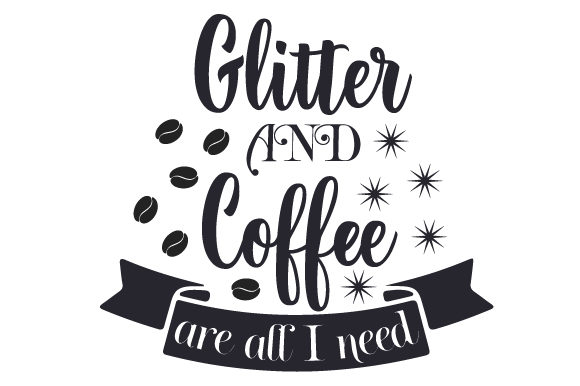 Glitter and Coffee Are All I Need Coffee Craft Cut File By Creative Fabrica Crafts