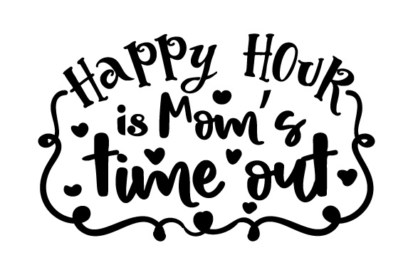Happy Hour is Mom's Time out Happy Hour Craft Cut File By Creative Fabrica Crafts - Image 1
