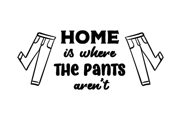 Home is Where the Pants Aren't Home Craft Cut File By Creative Fabrica Crafts