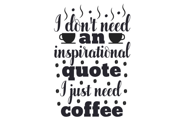 I Dont Need An Inspirational Quote I Just Need Coffee Svg Cut File