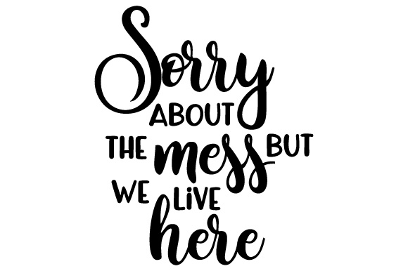 Sorry About the Mess but We Live Here Home Craft Cut File By Creative Fabrica Crafts