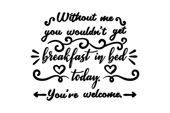 Without Me You Wouldn't Get Breakfast in Bed Today. You're Welcome. Craft Design By Creative Fabrica Crafts