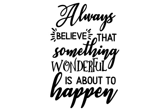 Download Free Always Believe That Something Wonderful Is About To Happen Svg for Cricut Explore, Silhouette and other cutting machines.