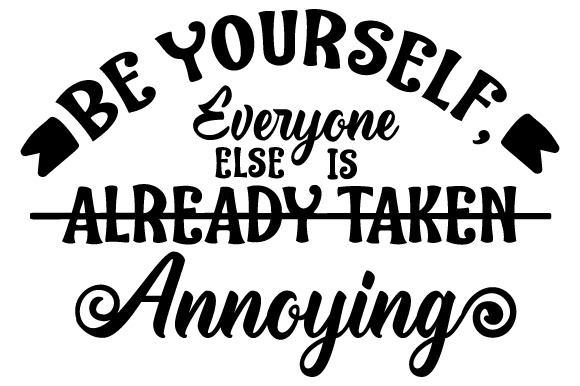 Be Yourself Everyone Else Is Already Taken Annoying Svg Cut File