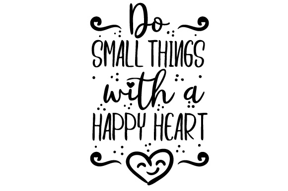 Do Small Things with a Happy Heart Motivational Craft Cut File By Creative Fabrica Crafts