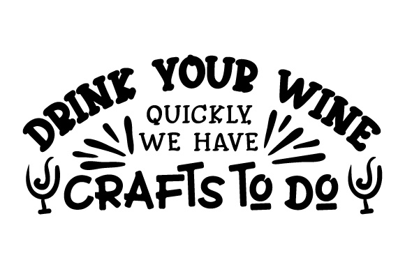 Download Free Drink Your Wine Quickly We Have Crafts To Do Svg Cut File By for Cricut Explore, Silhouette and other cutting machines.