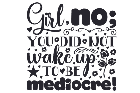 Girl, No; You Did Not Wake Up to Be Mediocre! Bedroom Craft Cut File By Creative Fabrica Crafts