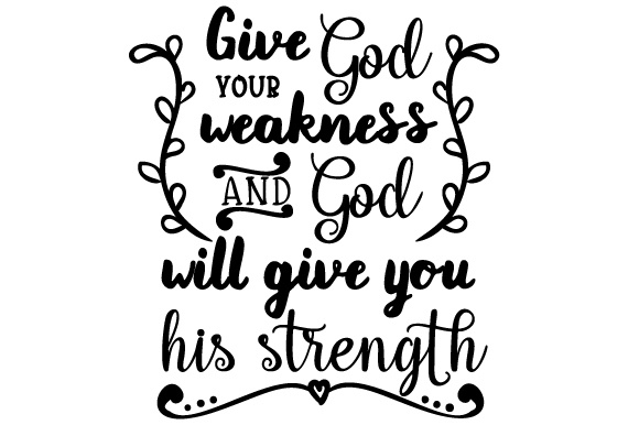 Download Free Give God Your Weakness And God Will Give You His Strength Svg Cut for Cricut Explore, Silhouette and other cutting machines.