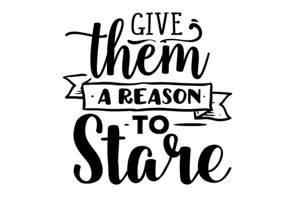 Give Them a Reason to Stare Motivational Craft Cut File By Creative Fabrica Crafts